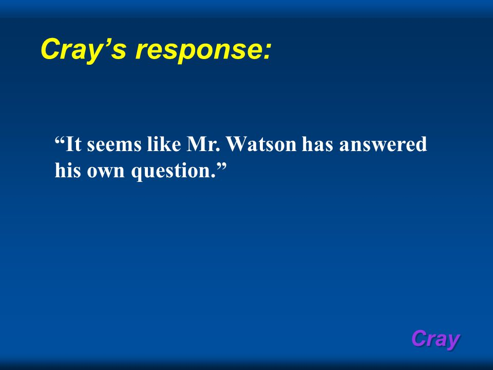 Cray Cray's response: It seems like Mr. Watson has answered his own question.