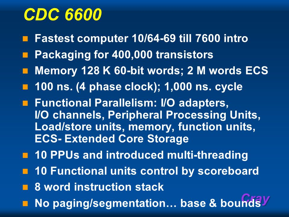 Cray CDC 6600 Fastest computer 10/64-69 till 7600 intro Packaging for 400,000 transistors Memory 128 K 60-bit words; 2 M words ECS 100 ns.