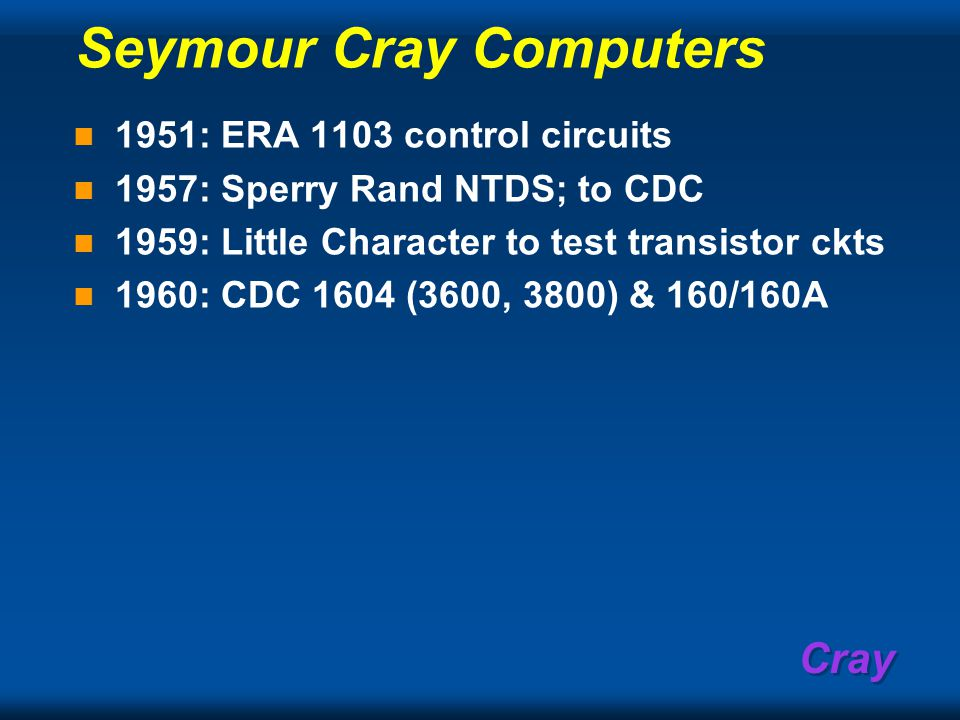 Cray CDC: The Dawning era of Supercomputers 1964: CDC 6600 (6xxx series) 1969: CDC 7600