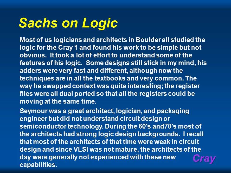 Cray Sachs on Logic Most of us logicians and architects in Boulder all studied the logic for the Cray 1 and found his work to be simple but not obvious.