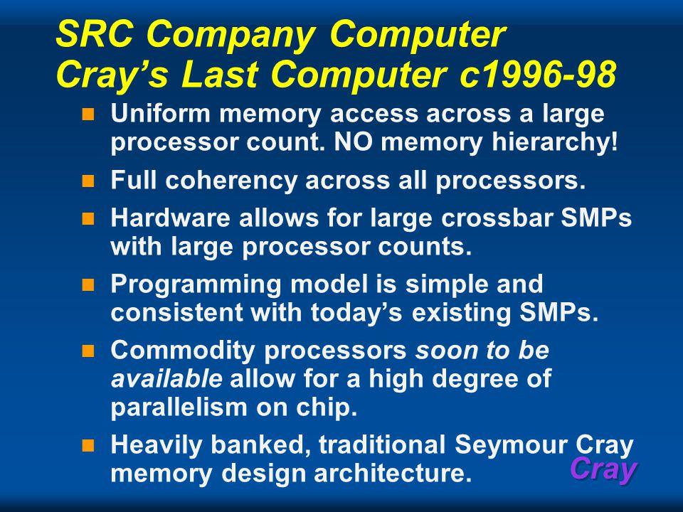 Cray SRC Company Computer Cray's Last Computer c1996-98 Uniform memory access across a large processor count.