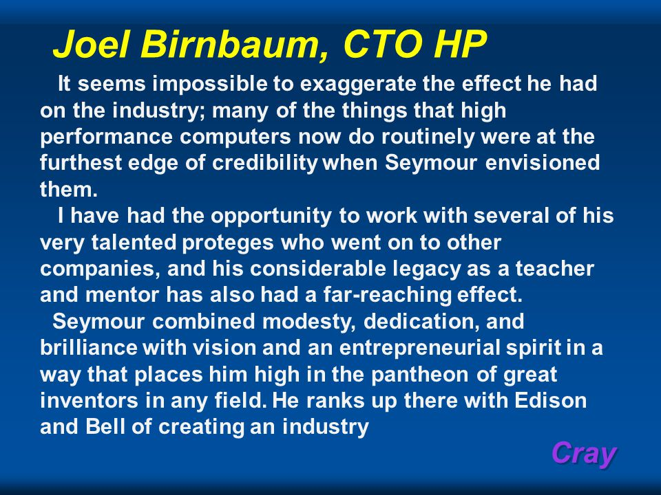 Cray Joel Birnbaum, CTO HP It seems impossible to exaggerate the effect he had on the industry; many of the things that high performance computers now do routinely were at the furthest edge of credibility when Seymour envisioned them.