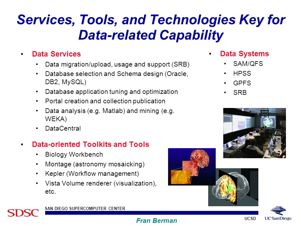 UCSD SAN DIEGO SUPERCOMPUTER CENTER Fran Berman Data Systems SAM/QFS HPSS GPFS SRB Services, Tools, and Technologies Key for Data-related Capability Data Services Data migration/upload, usage and support (SRB) Database selection and Schema design (Oracle, DB2, MySQL) Database application tuning and optimization Portal creation and collection publication Data analysis (e.g.