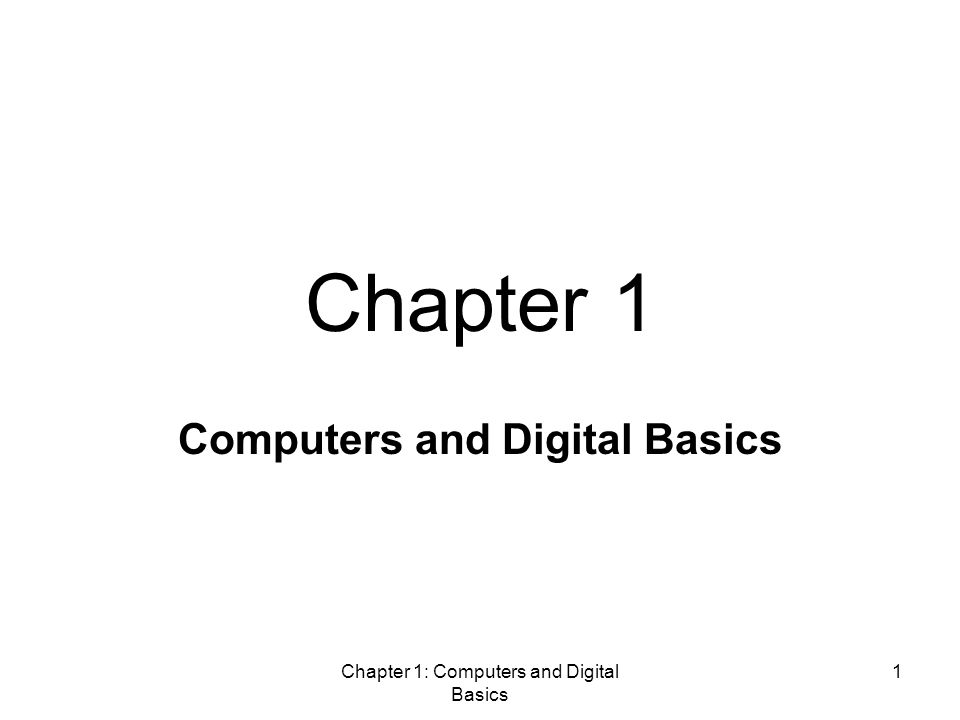 Chapter 1: Computers and Digital Basics 1 Computers and Digital Basics Chapter 1