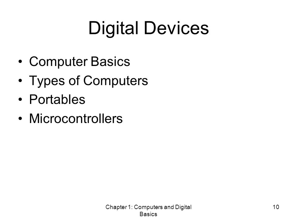 Chapter 1: Computers and Digital Basics 10 Digital Devices Computer Basics Types of Computers Portables Microcontrollers