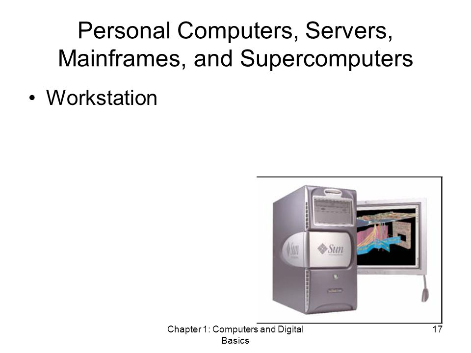 Chapter 1: Computers and Digital Basics 17 Personal Computers, Servers, Mainframes, and Supercomputers Workstation