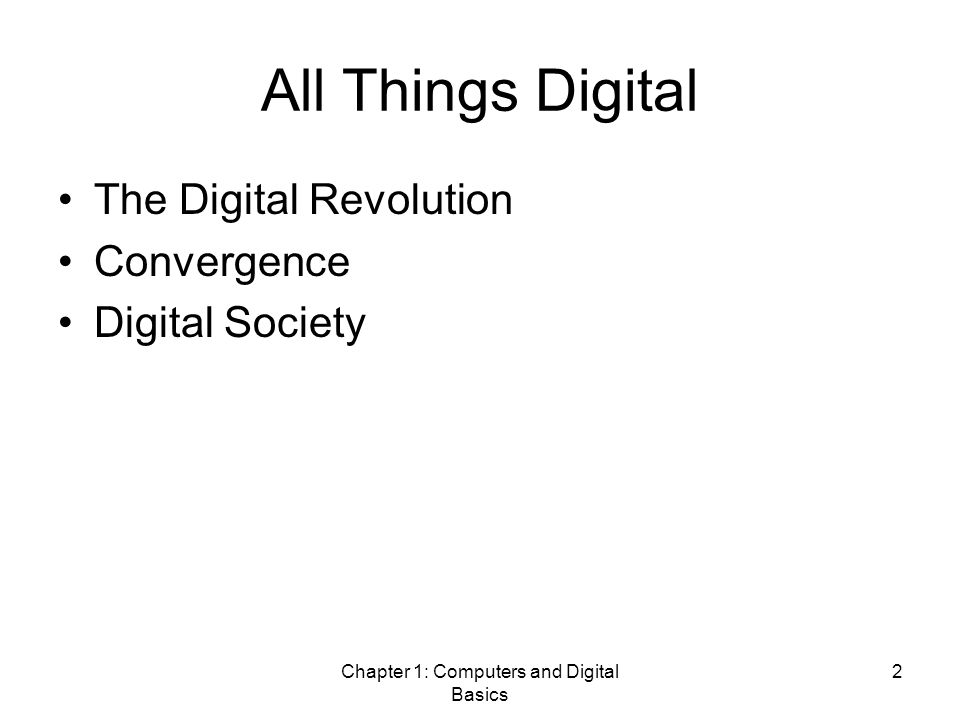 Chapter 1: Computers and Digital Basics 2 All Things Digital The Digital Revolution Convergence Digital Society