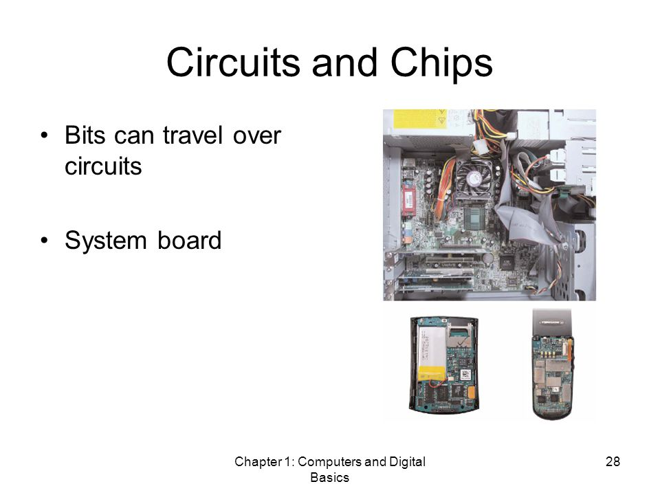 Chapter 1: Computers and Digital Basics 28 Circuits and Chips Bits can travel over circuits System board