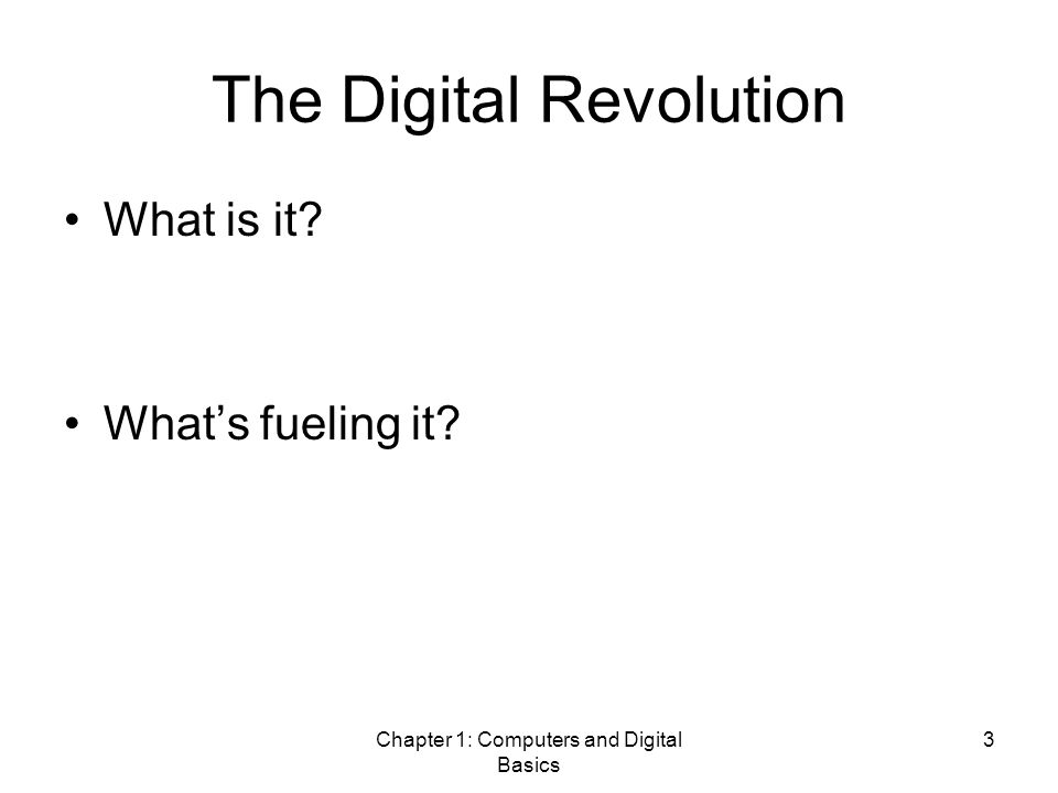 Chapter 1: Computers and Digital Basics 3 The Digital Revolution What is it? What's fueling it?