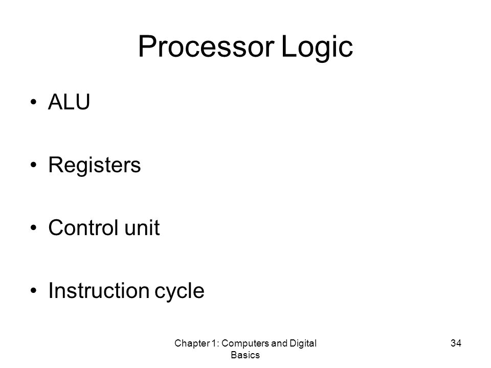 Chapter 1: Computers and Digital Basics 34 Processor Logic ALU Registers Control unit Instruction cycle