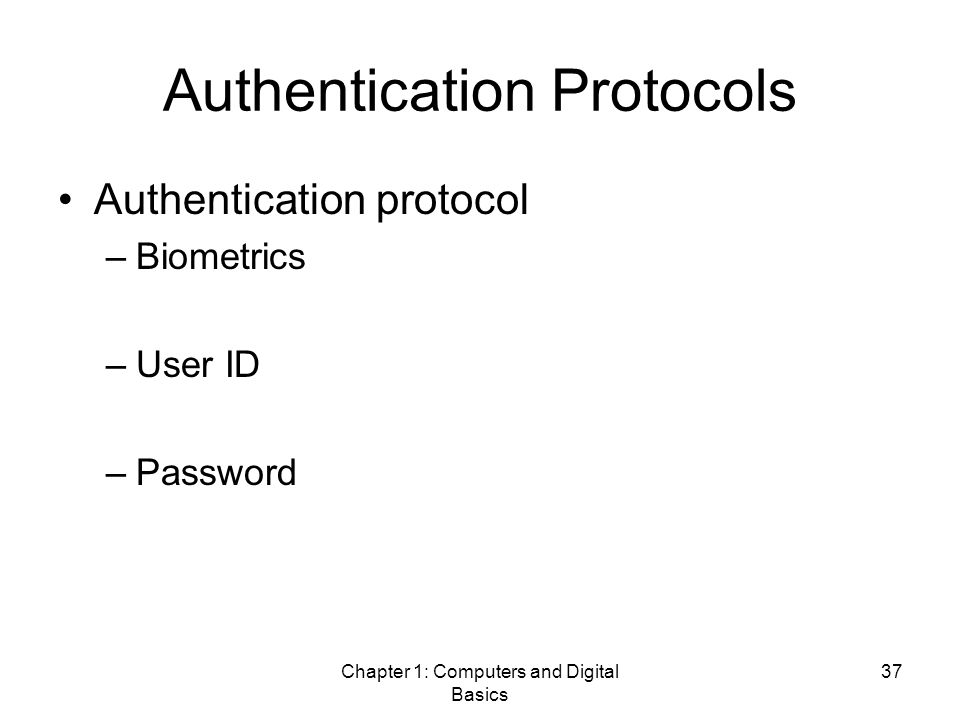 Chapter 1: Computers and Digital Basics 37 Authentication Protocols Authentication protocol –Biometrics –User ID –Password