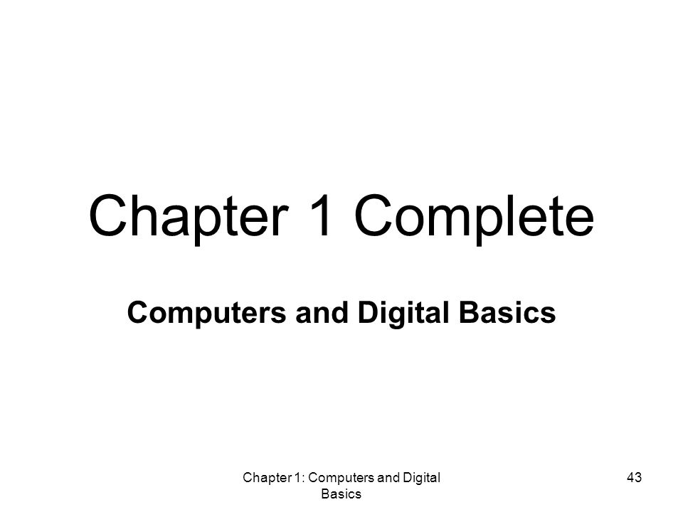 Chapter 1: Computers and Digital Basics 43 Chapter 1 Complete Computers and Digital Basics