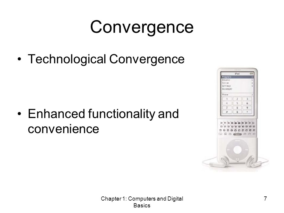 Chapter 1: Computers and Digital Basics 7 Convergence Technological Convergence Enhanced functionality and convenience