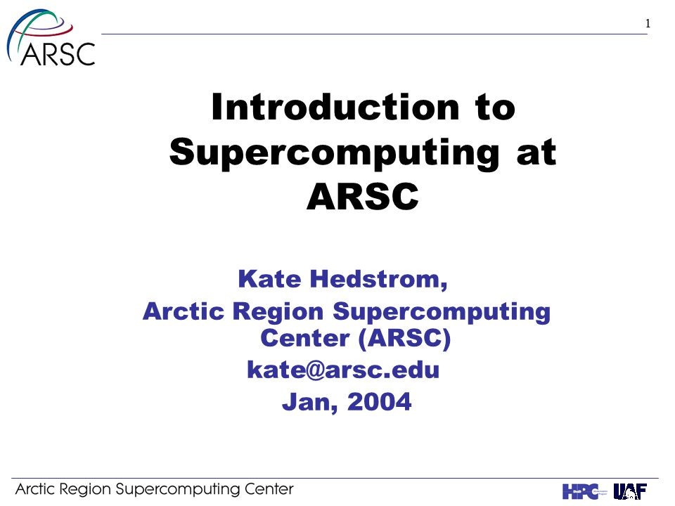 1 Introduction to Supercomputing at ARSC Kate Hedstrom, Arctic Region Supercomputing Center (ARSC) kate@arsc.edu Jan, 2004