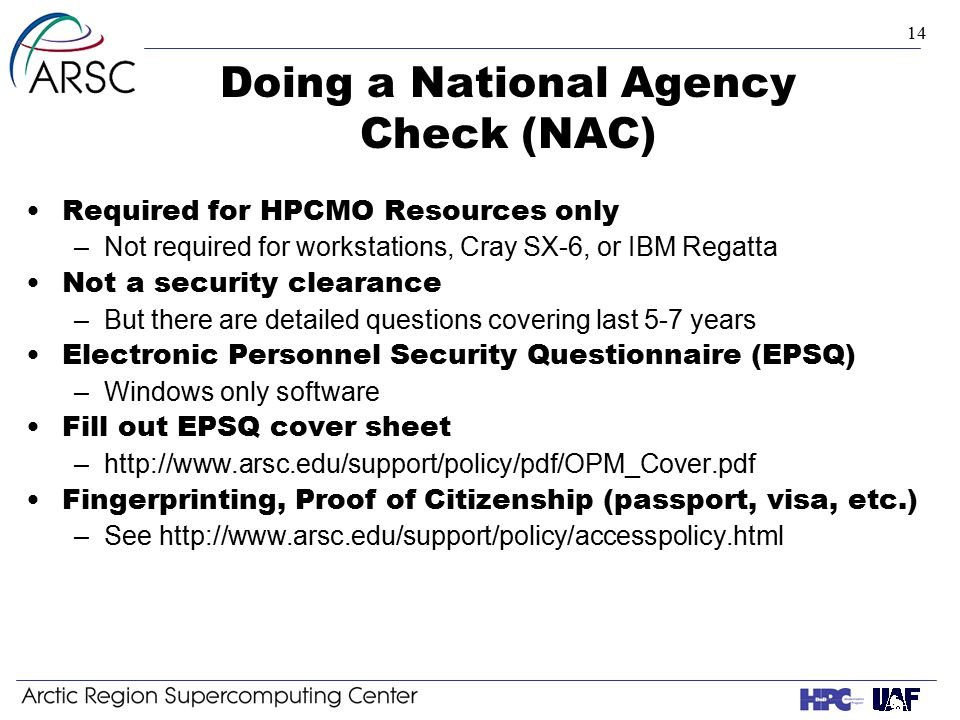 14 Doing a National Agency Check (NAC) Required for HPCMO Resources only –Not required for workstations, Cray SX-6, or IBM Regatta Not a security clearance –But there are detailed questions covering last 5-7 years Electronic Personnel Security Questionnaire (EPSQ) –Windows only software Fill out EPSQ cover sheet –http://www.arsc.edu/support/policy/pdf/OPM_Cover.pdf Fingerprinting, Proof of Citizenship (passport, visa, etc.) –See http://www.arsc.edu/support/policy/accesspolicy.html