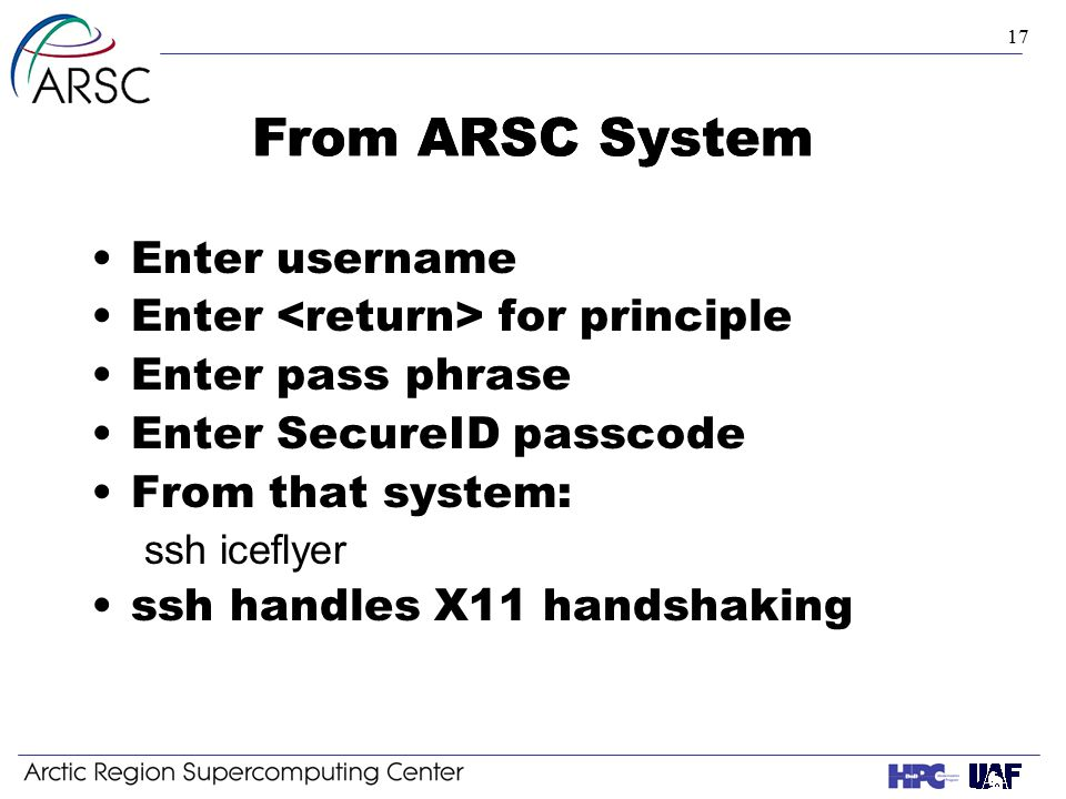 17 From ARSC System Enter username Enter for principle Enter pass phrase Enter SecureID passcode From that system: ssh iceflyer ssh handles X11 handshaking From ARSC System