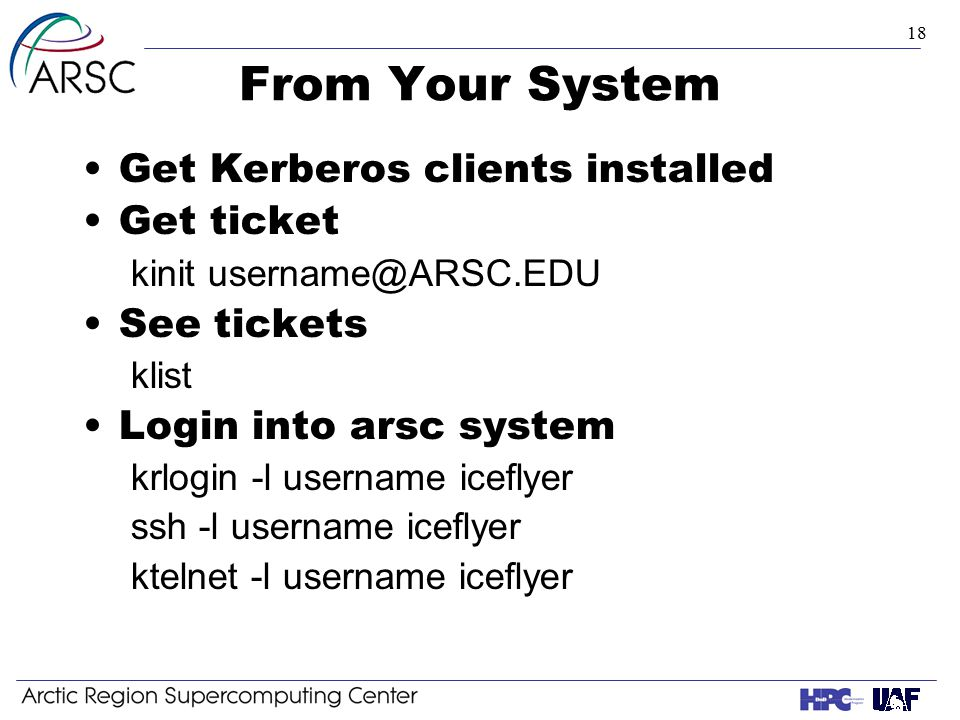 18 From Your System Get Kerberos clients installed Get ticket kinit username@ARSC.EDU See tickets klist Login into arsc system krlogin -l username iceflyer ssh -l username iceflyer ktelnet -l username iceflyer