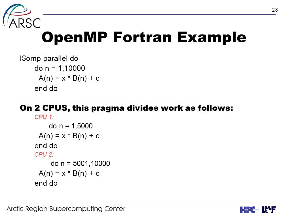 28 OpenMP Fortran Example !$omp parallel do do n = 1,10000 A(n) = x * B(n) + c end do ___________________________________________________ On 2 CPUS, this pragma divides work as follows: CPU 1: do n = 1,5000 A(n) = x * B(n) + c end do CPU 2: do n = 5001,10000 A(n) = x * B(n) + c end do