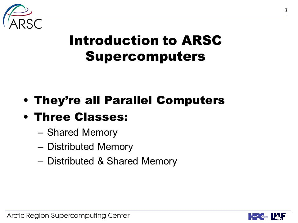 3 Introduction to ARSC Supercomputers They're all Parallel Computers Three Classes: –Shared Memory –Distributed Memory –Distributed & Shared Memory