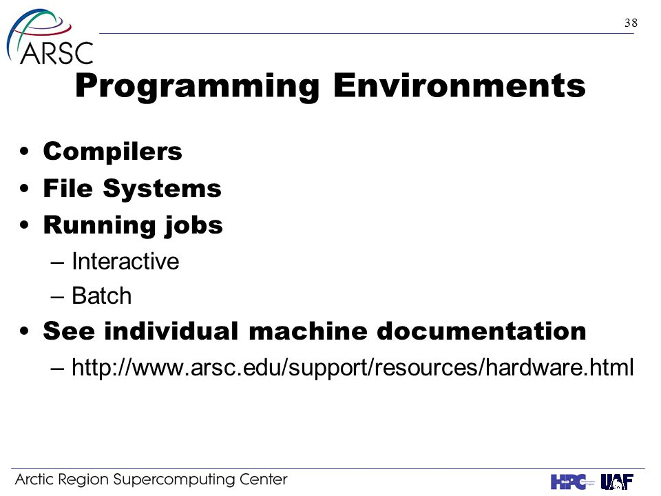 38 Programming Environments Compilers File Systems Running jobs –Interactive –Batch See individual machine documentation –http://www.arsc.edu/support/resources/hardware.html