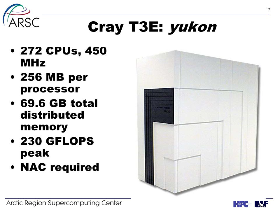 7 Cray T3E: yukon 272 CPUs, 450 MHz 256 MB per processor 69.6 GB total distributed memory 230 GFLOPS peak NAC required