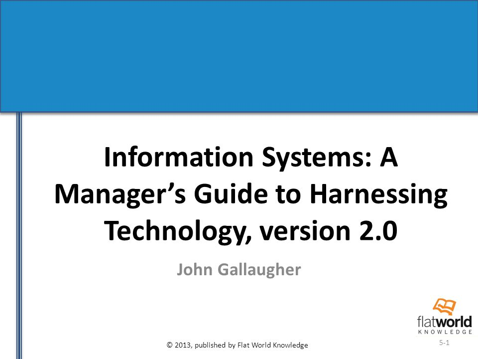 © 2013, published by Flat World Knowledge 5-1 Information Systems: A Manager's Guide to Harnessing Technology, version 2.0 John Gallaugher