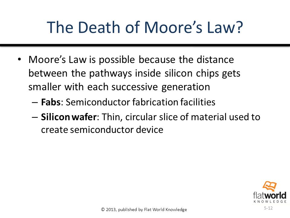 © 2013, published by Flat World Knowledge The Death of Moore's Law? Moore's Law is possible because the distance between the pathways inside silicon c