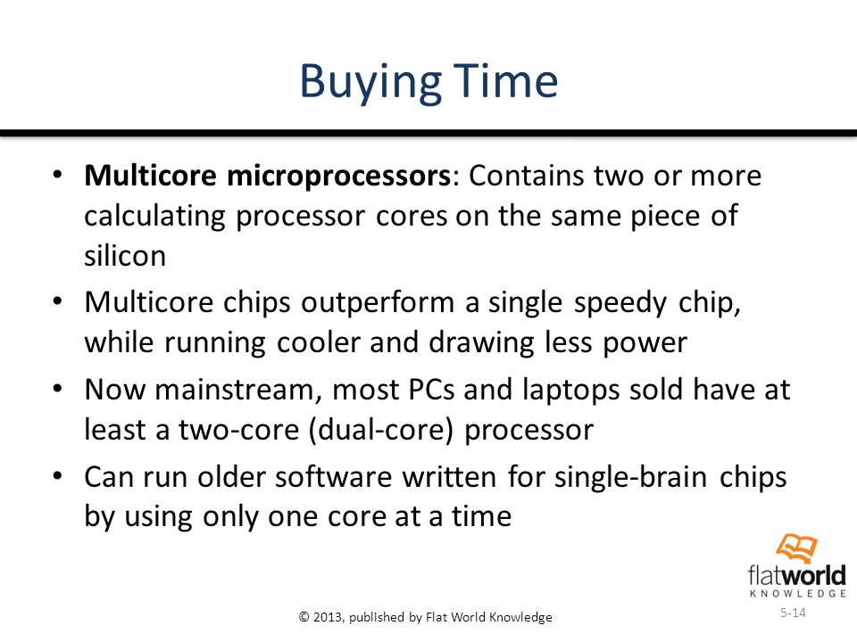 © 2013, published by Flat World Knowledge Buying Time Multicore microprocessors: Contains two or more calculating processor cores on the same piece of silicon Multicore chips outperform a single speedy chip, while running cooler and drawing less power Now mainstream, most PCs and laptops sold have at least a two-core (dual-core) processor Can run older software written for single-brain chips by using only one core at a time 5-14