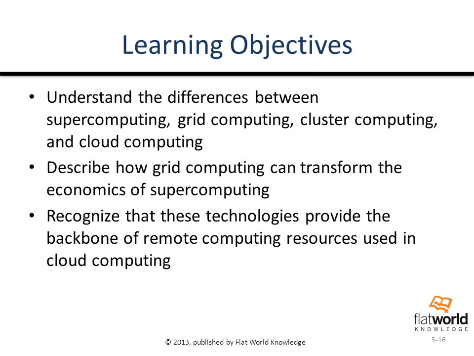 © 2013, published by Flat World Knowledge Learning Objectives Understand the differences between supercomputing, grid computing, cluster computing, an