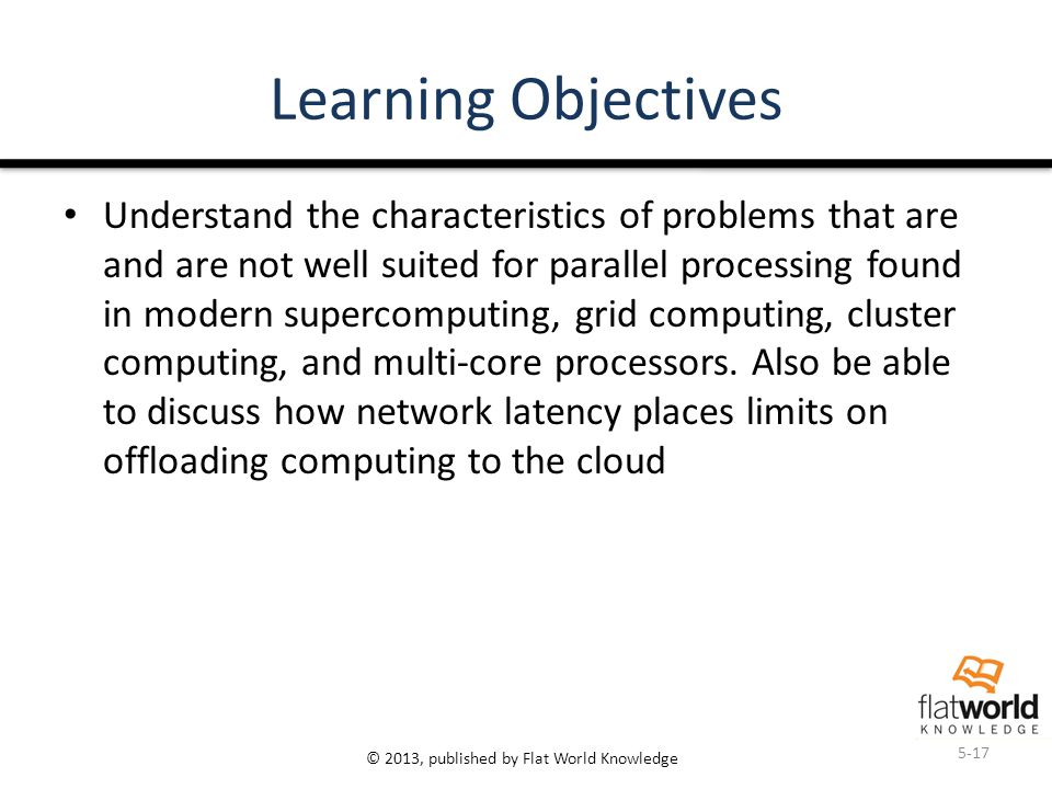 © 2013, published by Flat World Knowledge Learning Objectives Understand the characteristics of problems that are and are not well suited for parallel processing found in modern supercomputing, grid computing, cluster computing, and multi-core processors.