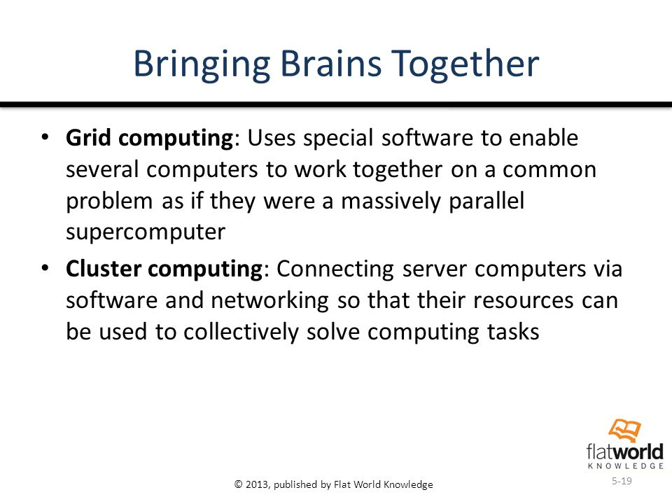 © 2013, published by Flat World Knowledge Bringing Brains Together Grid computing: Uses special software to enable several computers to work together