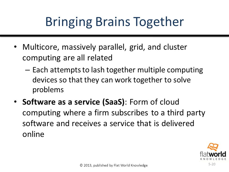 © 2013, published by Flat World Knowledge Bringing Brains Together Multicore, massively parallel, grid, and cluster computing are all related – Each attempts to lash together multiple computing devices so that they can work together to solve problems Software as a service (SaaS): Form of cloud computing where a firm subscribes to a third party software and receives a service that is delivered online 5-20