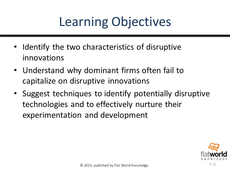 © 2013, published by Flat World Knowledge Learning Objectives Identify the two characteristics of disruptive innovations Understand why dominant firms often fail to capitalize on disruptive innovations Suggest techniques to identify potentially disruptive technologies and to effectively nurture their experimentation and development 5-22