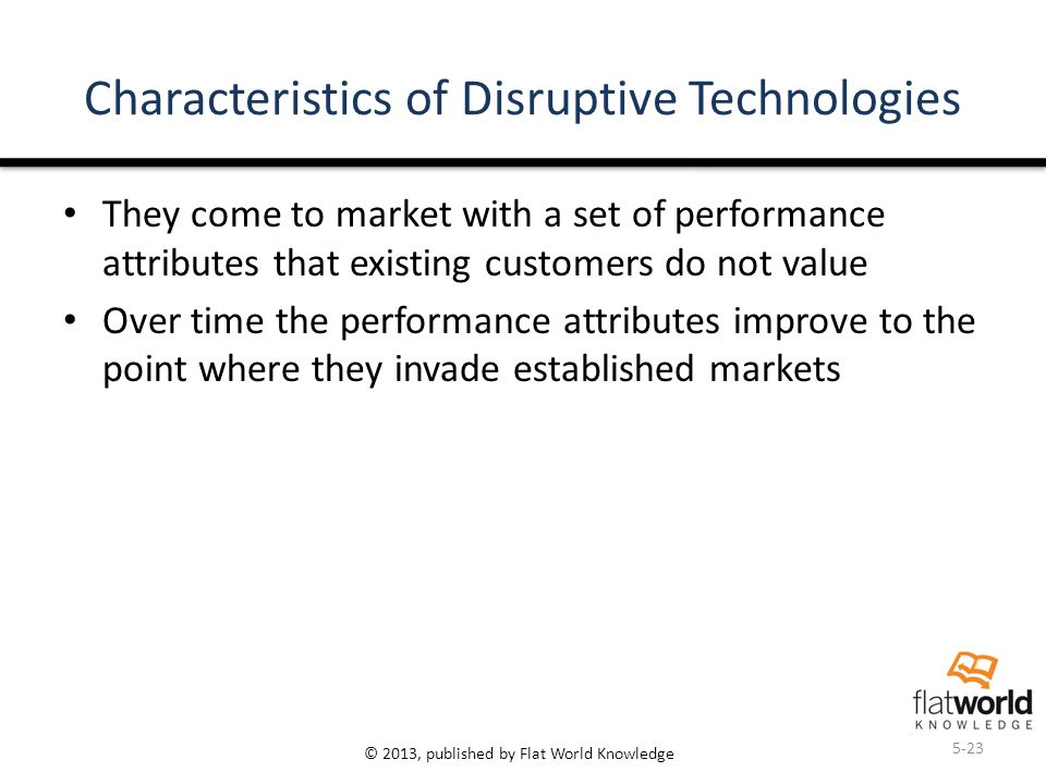 © 2013, published by Flat World Knowledge Characteristics of Disruptive Technologies They come to market with a set of performance attributes that existing customers do not value Over time the performance attributes improve to the point where they invade established markets 5-23