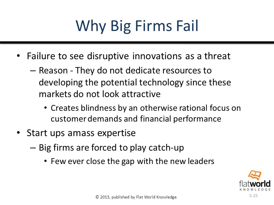 © 2013, published by Flat World Knowledge Why Big Firms Fail Failure to see disruptive innovations as a threat – Reason - They do not dedicate resources to developing the potential technology since these markets do not look attractive Creates blindness by an otherwise rational focus on customer demands and financial performance Start ups amass expertise – Big firms are forced to play catch-up Few ever close the gap with the new leaders 5-25