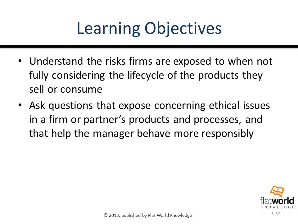 © 2013, published by Flat World Knowledge Learning Objectives Understand the risks firms are exposed to when not fully considering the lifecycle of the products they sell or consume Ask questions that expose concerning ethical issues in a firm or partner's products and processes, and that help the manager behave more responsibly 5-30