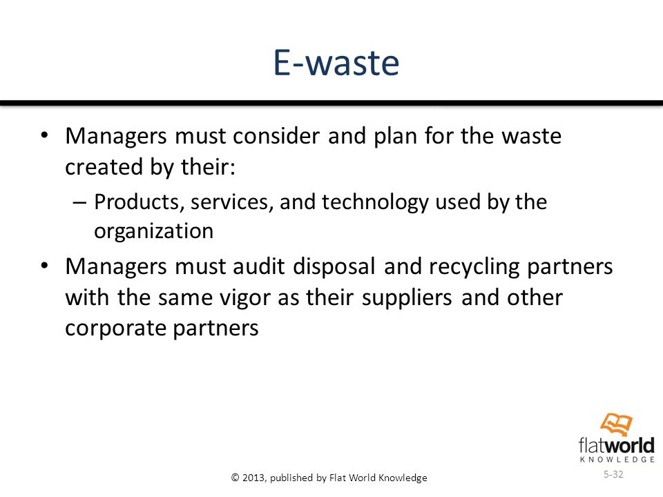 © 2013, published by Flat World Knowledge E-waste Managers must consider and plan for the waste created by their: – Products, services, and technology