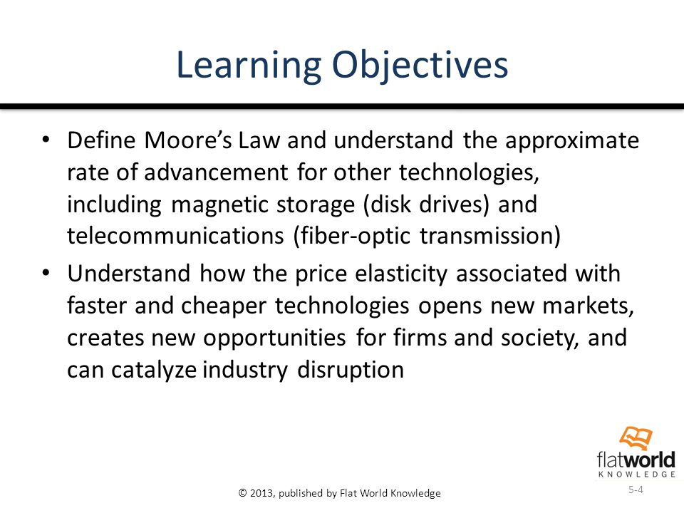 © 2013, published by Flat World Knowledge Learning Objectives Define Moore's Law and understand the approximate rate of advancement for other technolo