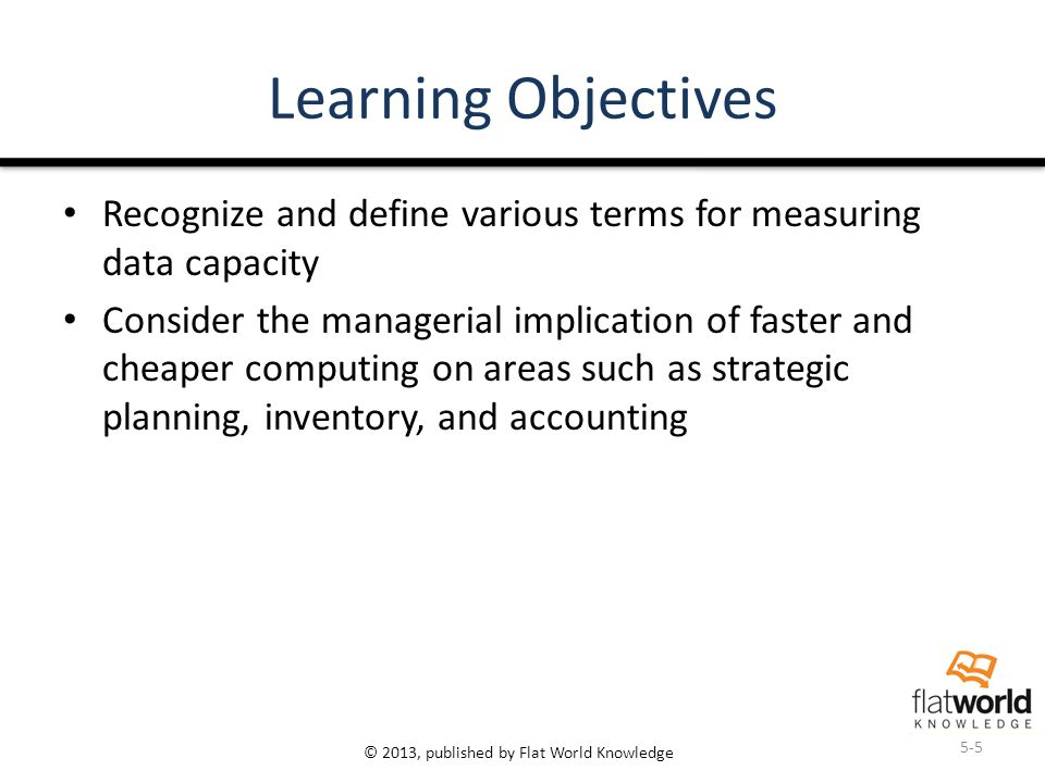 © 2013, published by Flat World Knowledge Learning Objectives Recognize and define various terms for measuring data capacity Consider the managerial i