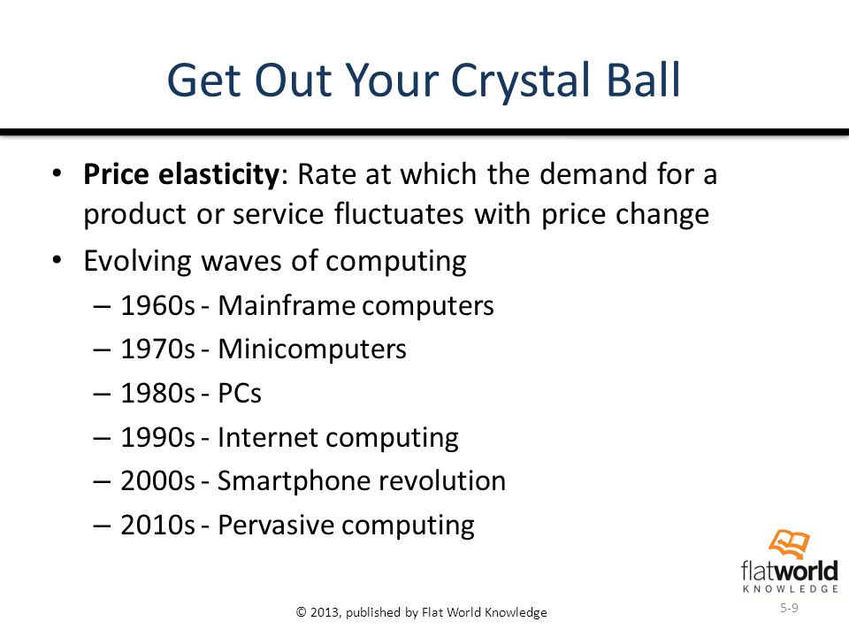 © 2013, published by Flat World Knowledge Get Out Your Crystal Ball Price elasticity: Rate at which the demand for a product or service fluctuates wit