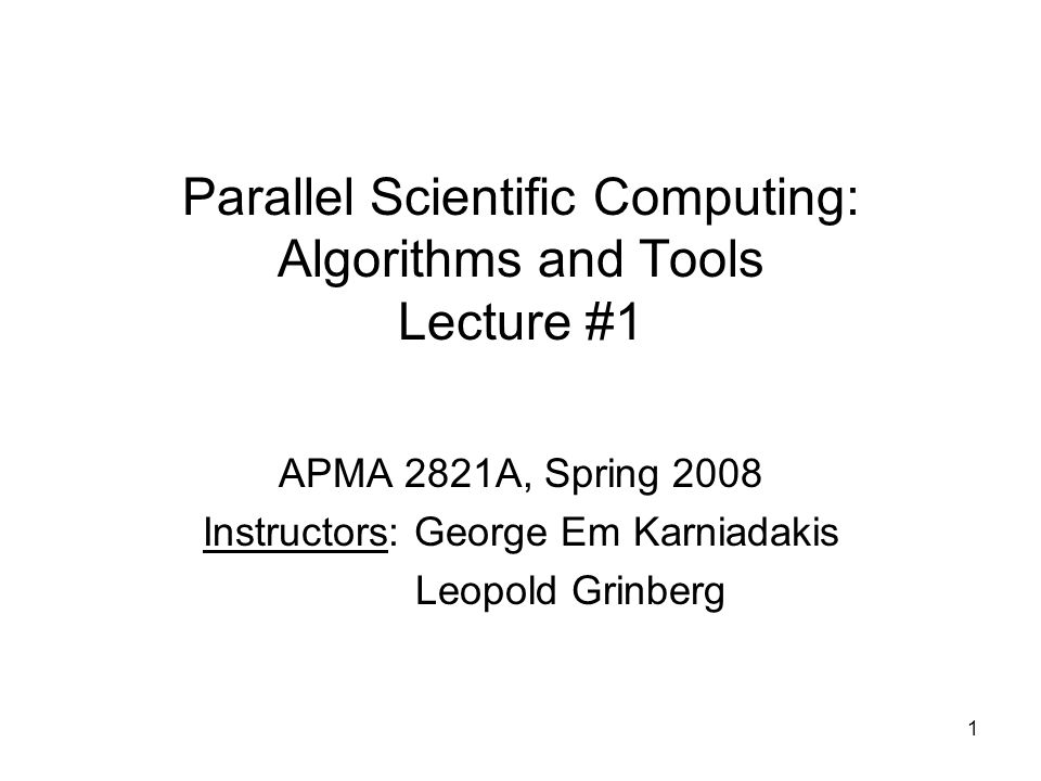 1 Parallel Scientific Computing: Algorithms and Tools Lecture #1 APMA 2821A, Spring 2008 Instructors: George Em Karniadakis Leopold Grinberg