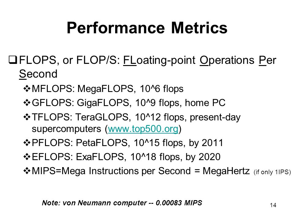 14 Performance Metrics  FLOPS, or FLOP/S: FLoating-point Operations Per Second  MFLOPS: MegaFLOPS, 10^6 flops  GFLOPS: GigaFLOPS, 10^9 flops, home PC  TFLOPS: TeraGLOPS, 10^12 flops, present-day supercomputers (www.top500.org)www.top500.org  PFLOPS: PetaFLOPS, 10^15 flops, by 2011  EFLOPS: ExaFLOPS, 10^18 flops, by 2020  MIPS=Mega Instructions per Second = MegaHertz (if only 1IPS) Note: von Neumann computer -- 0.00083 MIPS