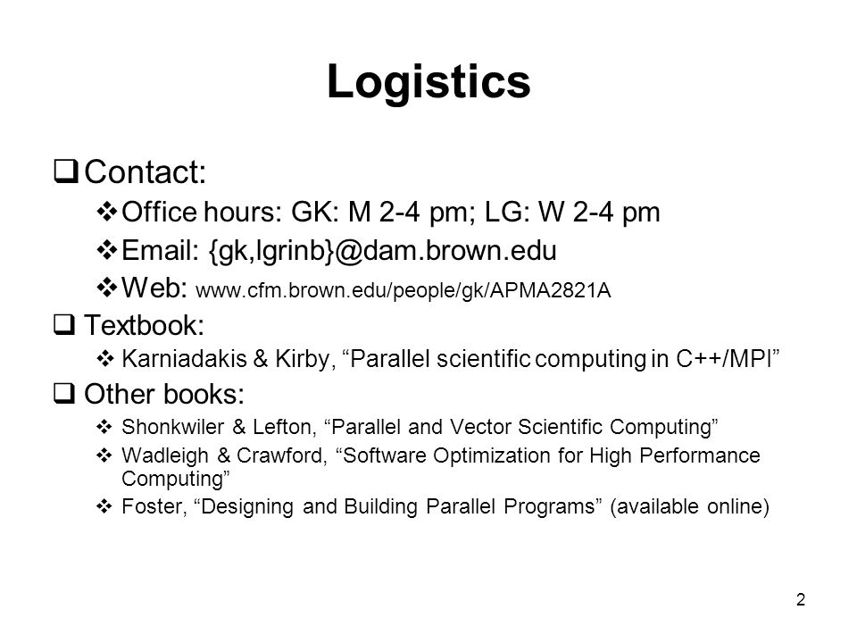 2 Logistics  Contact:  Office hours: GK: M 2-4 pm; LG: W 2-4 pm  Email: {gk,lgrinb}@dam.brown.edu  Web: www.cfm.brown.edu/people/gk/APMA2821A  Textbook:  Karniadakis & Kirby, Parallel scientific computing in C++/MPI  Other books:  Shonkwiler & Lefton, Parallel and Vector Scientific Computing  Wadleigh & Crawford, Software Optimization for High Performance Computing  Foster, Designing and Building Parallel Programs (available online)