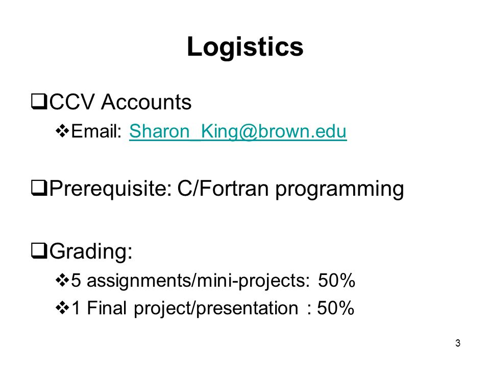 3 Logistics  CCV Accounts  Email: Sharon_King@brown.eduSharon_King@brown.edu  Prerequisite: C/Fortran programming  Grading:  5 assignments/mini-projects: 50%  1 Final project/presentation : 50%
