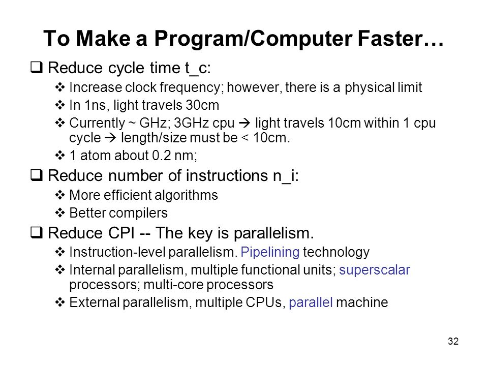 32 To Make a Program/Computer Faster…  Reduce cycle time t_c:  Increase clock frequency; however, there is a physical limit  In 1ns, light travels 30cm  Currently ~ GHz; 3GHz cpu  light travels 10cm within 1 cpu cycle  length/size must be < 10cm.