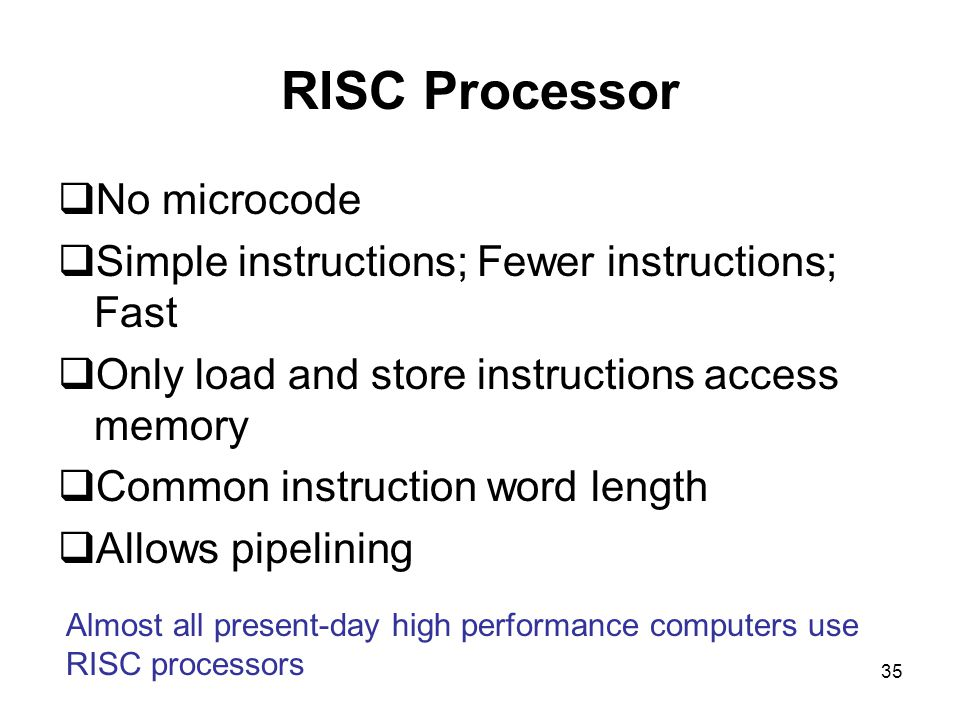 35 RISC Processor  No microcode  Simple instructions; Fewer instructions; Fast  Only load and store instructions access memory  Common instruction word length  Allows pipelining Almost all present-day high performance computers use RISC processors
