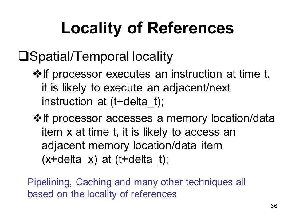 36 Locality of References  Spatial/Temporal locality  If processor executes an instruction at time t, it is likely to execute an adjacent/next instruction at (t+delta_t);  If processor accesses a memory location/data item x at time t, it is likely to access an adjacent memory location/data item (x+delta_x) at (t+delta_t); Pipelining, Caching and many other techniques all based on the locality of references