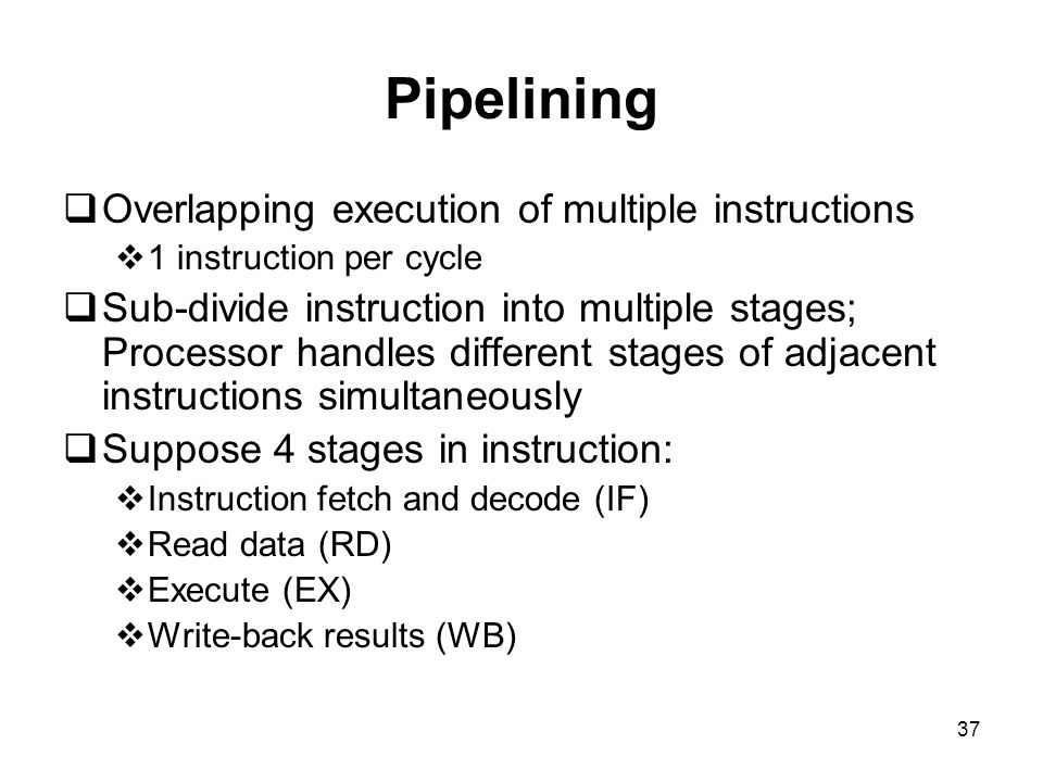 37 Pipelining  Overlapping execution of multiple instructions  1 instruction per cycle  Sub-divide instruction into multiple stages; Processor handles different stages of adjacent instructions simultaneously  Suppose 4 stages in instruction:  Instruction fetch and decode (IF)  Read data (RD)  Execute (EX)  Write-back results (WB)