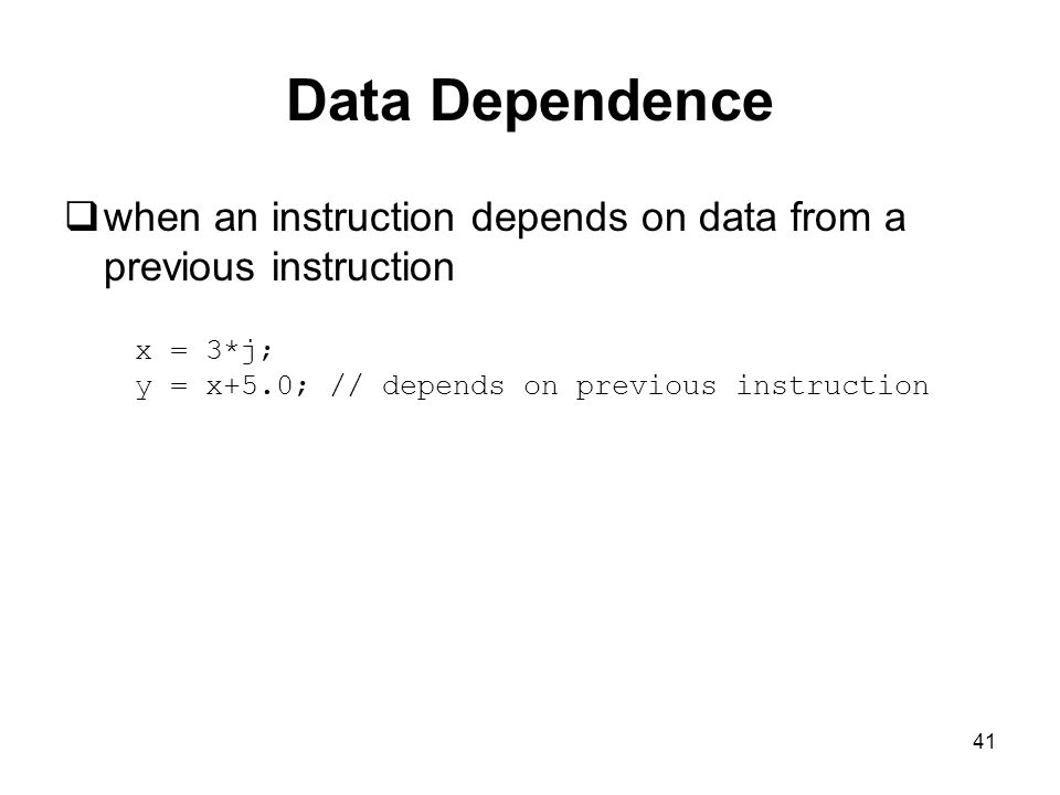 41 Data Dependence  when an instruction depends on data from a previous instruction x = 3*j; y = x+5.0; // depends on previous instruction