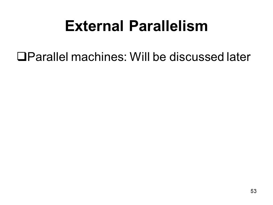 53 External Parallelism  Parallel machines: Will be discussed later